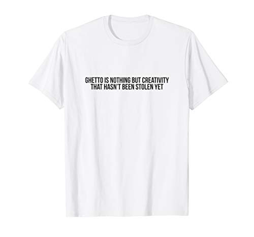 Ghetto is nothing but creativity quote T shirt